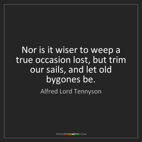 Alfred Lord Tennyson: Nor is it wiser to weep a true occasion lost, but trim...