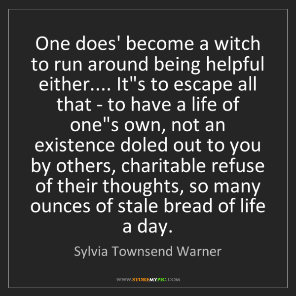 Sylvia Townsend Warner: One does' become a witch to run around being helpful...