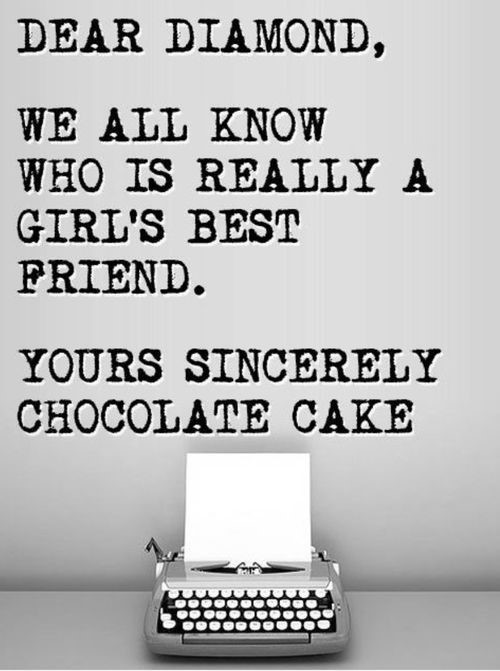 Dear diamond we all know who is really a girls best friend your sincerely chocolate cake