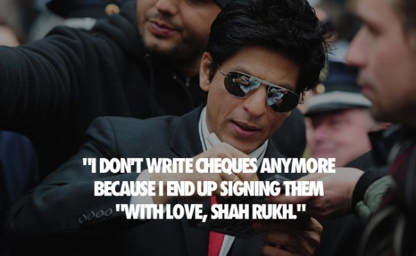 I dont write cheques anymore because i end up signing them with love shah rukh