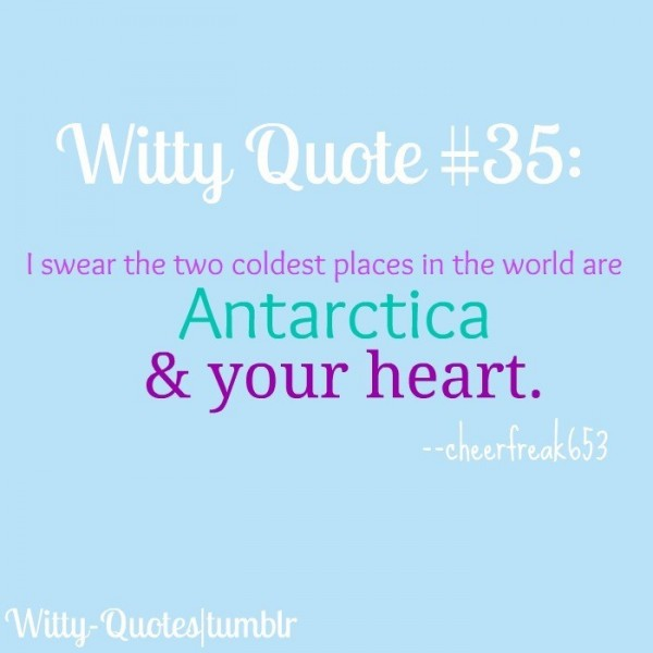 I swear the two coldest places in the world are antarctica your heart