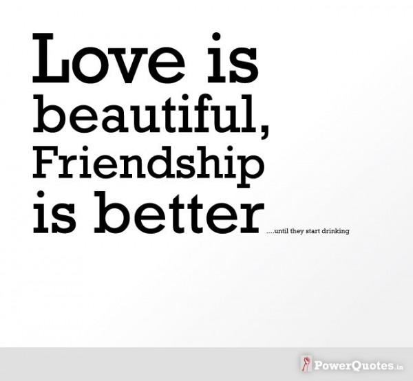 Love is beautiful friendship is better