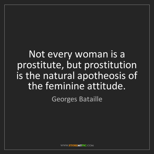 Georges Bataille: Not every woman is a prostitute, but prostitution is...