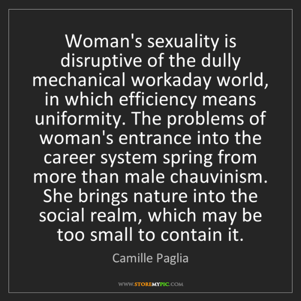 Camille Paglia: Woman's sexuality is disruptive of the dully mechanical...