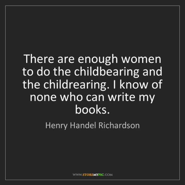 Henry Handel Richardson: There are enough women to do the childbearing and the...
