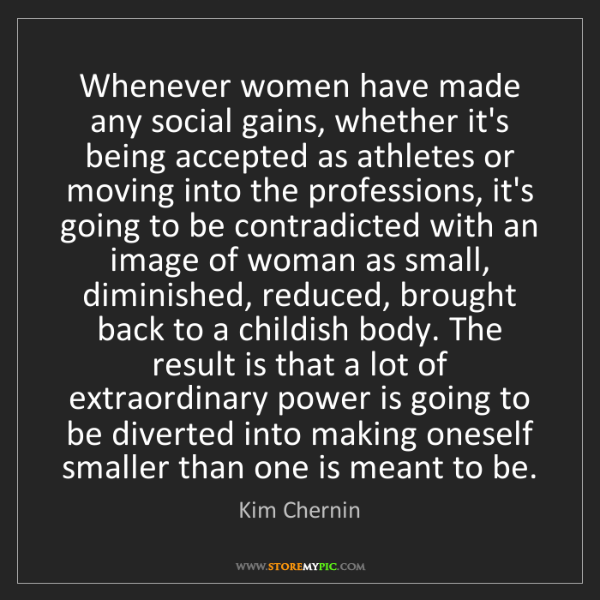 Kim Chernin: Whenever women have made any social gains, whether it's...