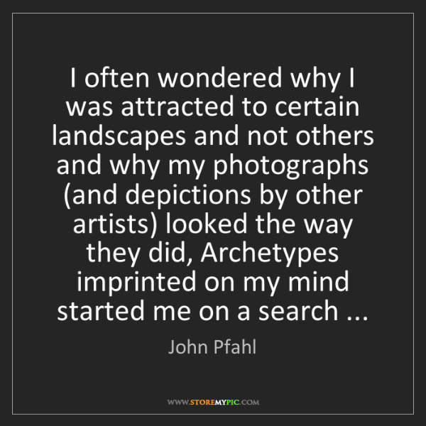 John Pfahl: I often wondered why I was attracted to certain landscapes...
