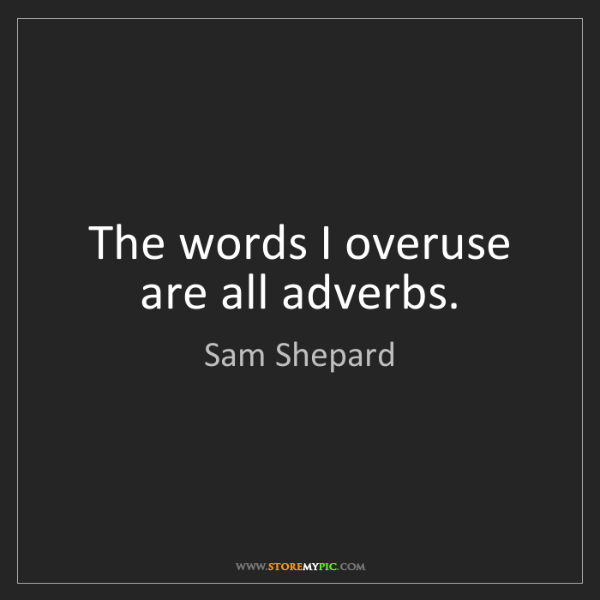 Sam Shepard: The words I overuse are all adverbs.