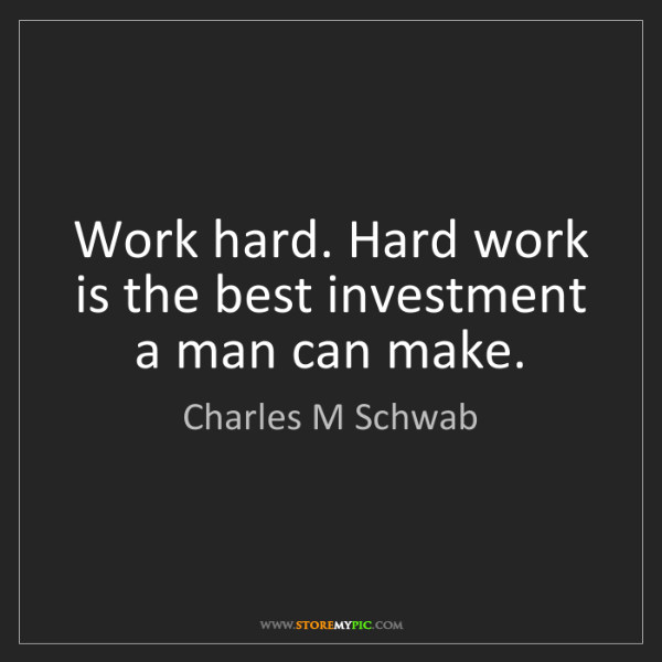 Charles M Schwab: Work hard. Hard work is the best investment a man can...