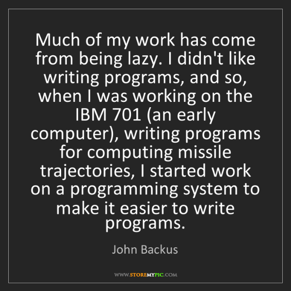 John Backus: Much of my work has come from being lazy. I didn't like...