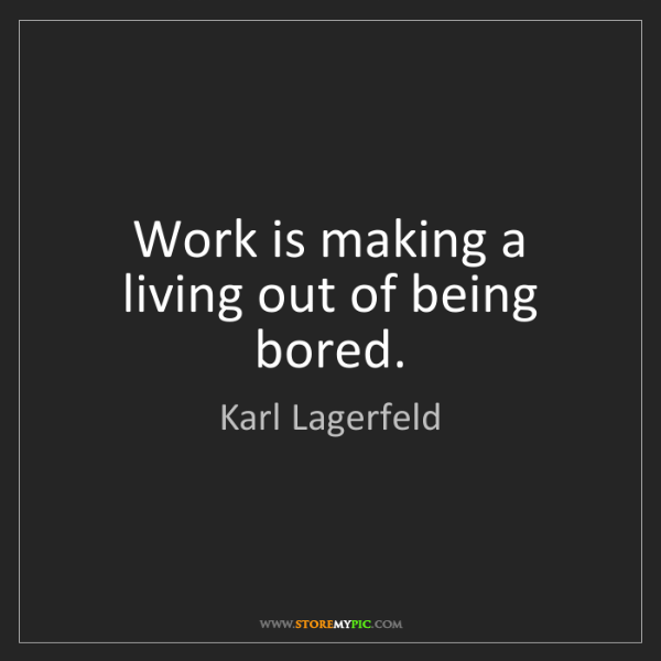 Karl Lagerfeld: Work is making a living out of being bored.