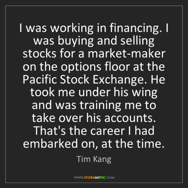 Tim Kang: I was working in financing. I was buying and selling...