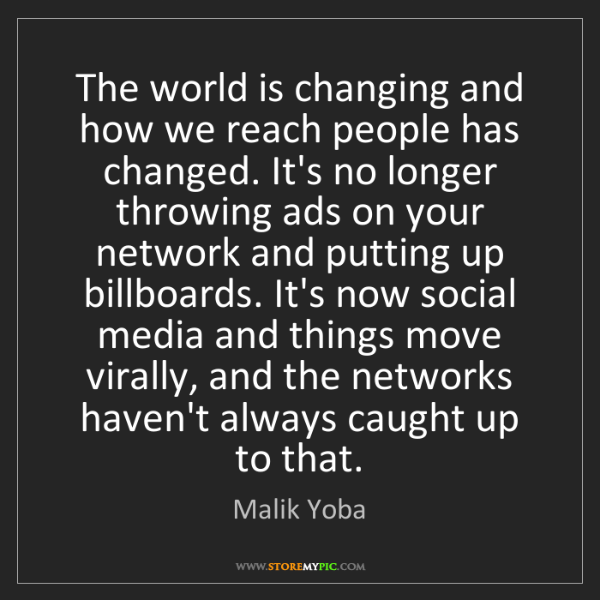 Malik Yoba: The world is changing and how we reach people has changed....