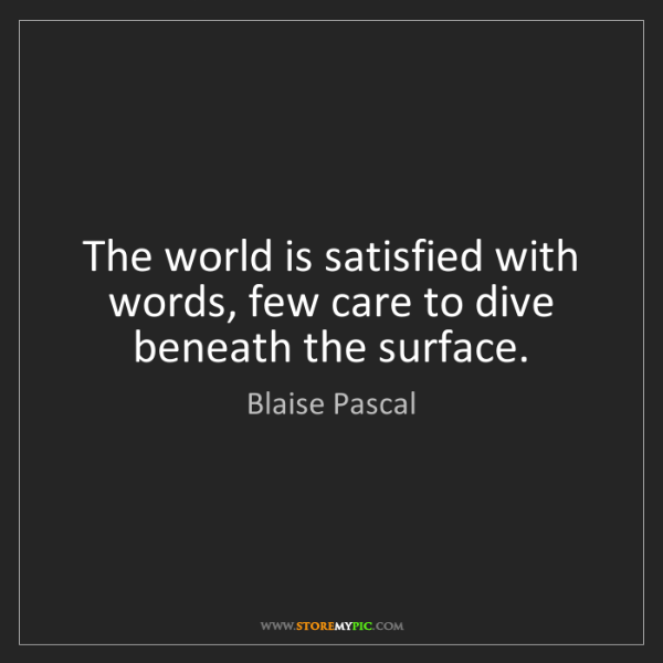 Blaise Pascal: The world is satisfied with words, few care to dive beneath...
