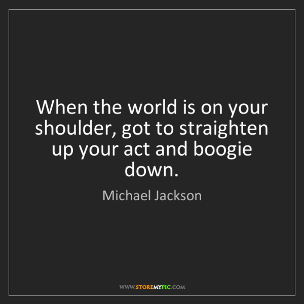 Michael Jackson: When the world is on your shoulder, got to straighten...