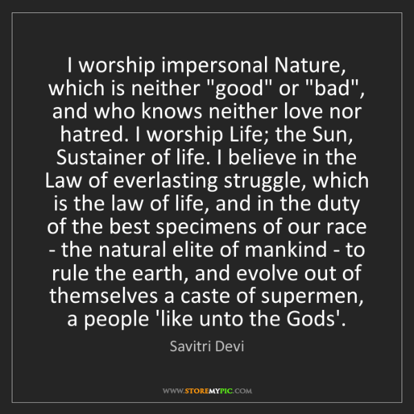 """Savitri Devi: I worship impersonal Nature, which is neither """"good""""..."""