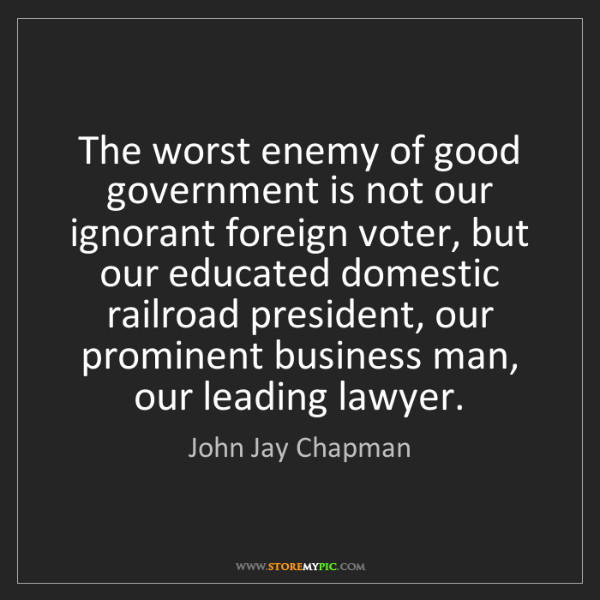 John Jay Chapman: The worst enemy of good government is not our ignorant...