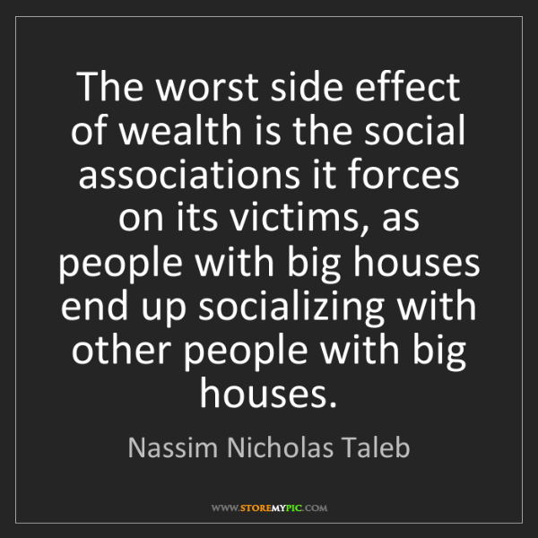 Nassim Nicholas Taleb: The worst side effect of wealth is the social associations...