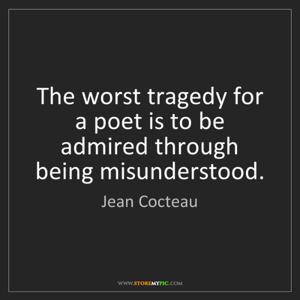 Jean Cocteau: The worst tragedy for a poet is to be admired through...