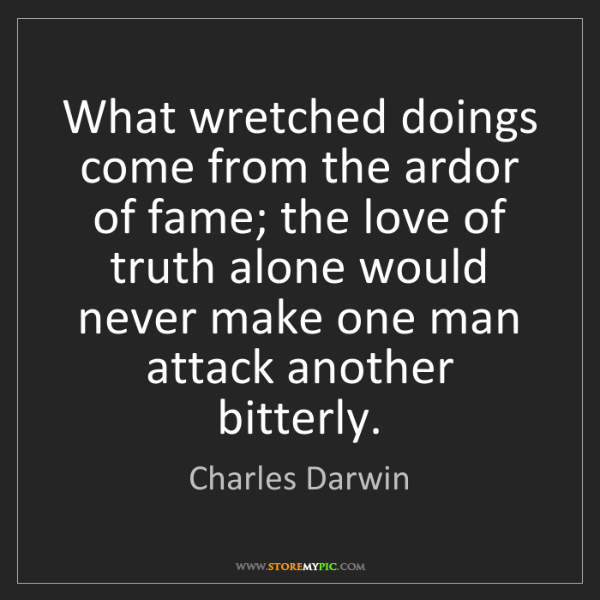 Charles Darwin: What wretched doings come from the ardor of fame; the...
