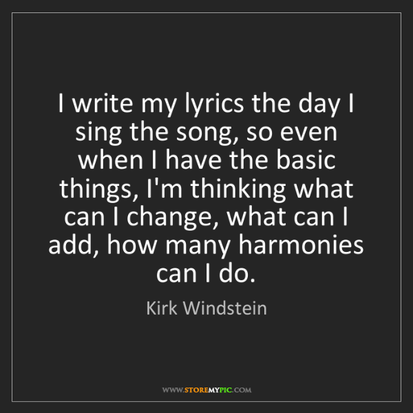 Kirk Windstein: I write my lyrics the day I sing the song, so even when...