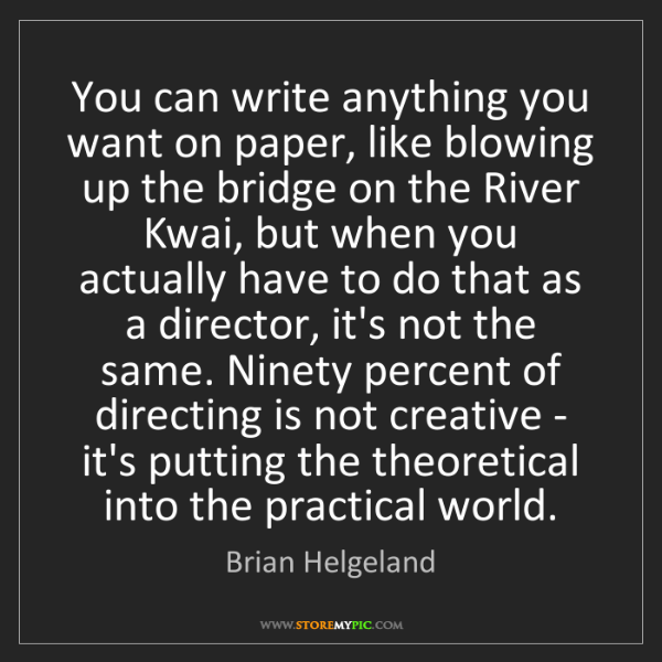 Brian Helgeland: You can write anything you want on paper, like blowing...