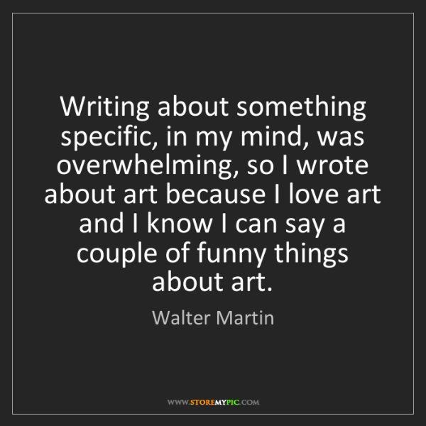 Walter Martin: Writing about something specific, in my mind, was overwhelming,...