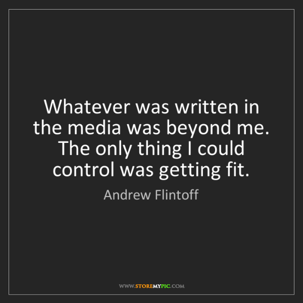Andrew Flintoff: Whatever was written in the media was beyond me. The...
