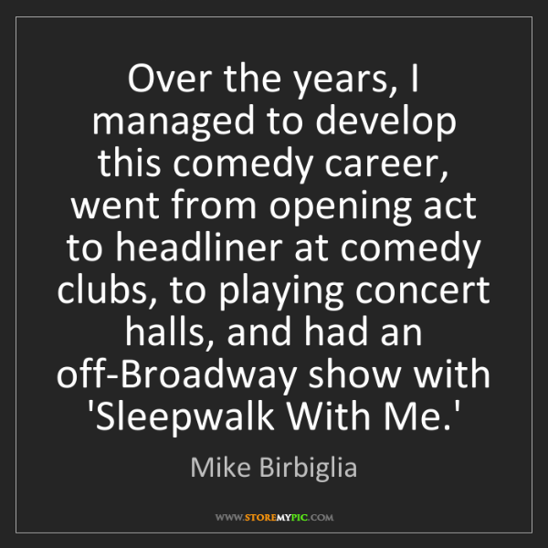 Mike Birbiglia: Over the years, I managed to develop this comedy career,...