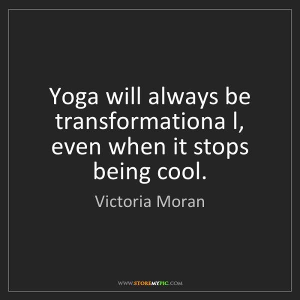 Victoria Moran: Yoga will always be transformationa l, even when it stops...