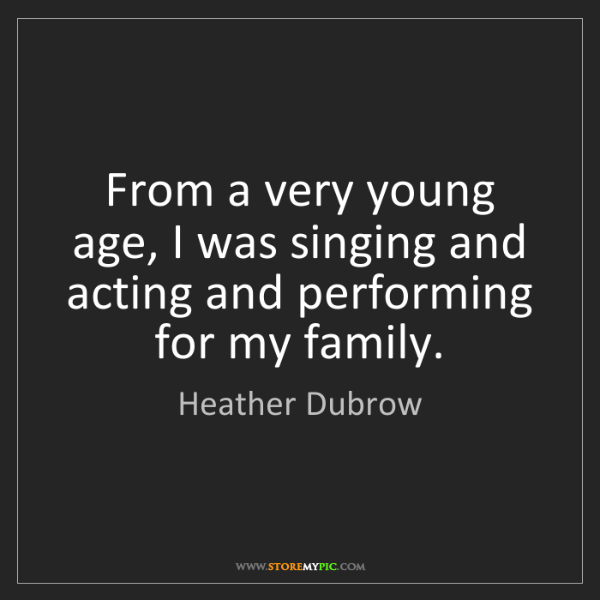 Heather Dubrow: From a very young age, I was singing and acting and performing...