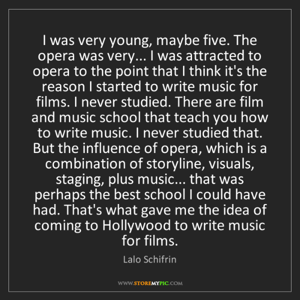 Lalo Schifrin: I was very young, maybe five. The opera was very... I...