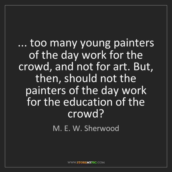 M. E. W. Sherwood: ... too many young painters of the day work for the crowd,...
