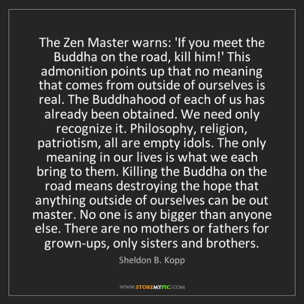 Sheldon B. Kopp: The Zen Master warns: 'If you meet the Buddha on the...