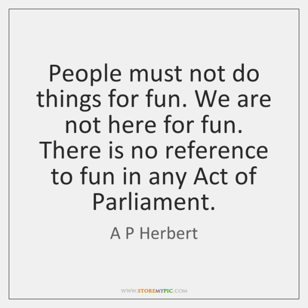 People must not do things for fun. We are not here for ...