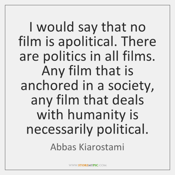 I would say that no film is apolitical. There are politics in ...