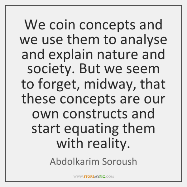 We coin concepts and we use them to analyse and explain nature ...