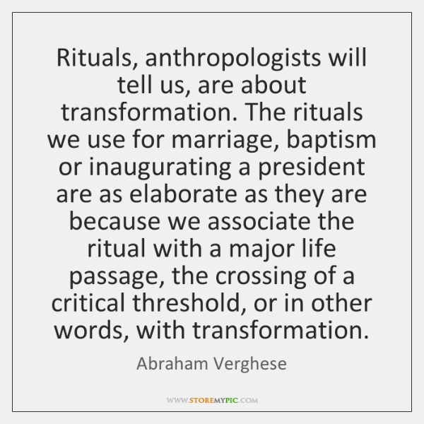 Rituals, anthropologists will tell us, are about transformation. The rituals we use ...