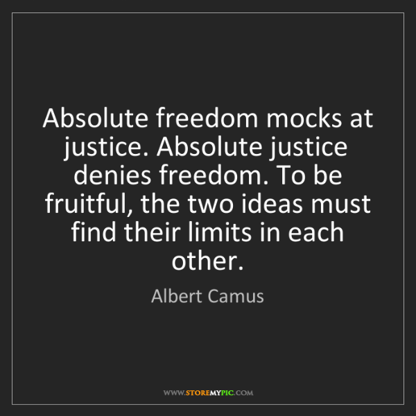 Albert Camus: Absolute freedom mocks at justice. Absolute justice denies...