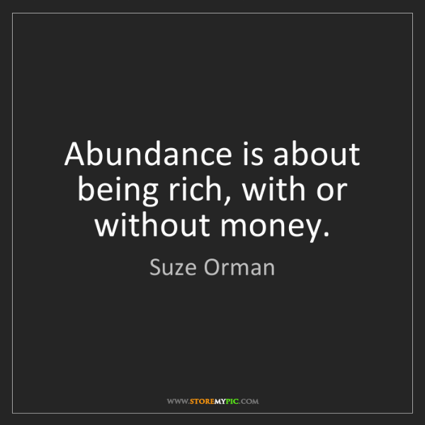 Suze Orman: Abundance is about being rich, with or without money.