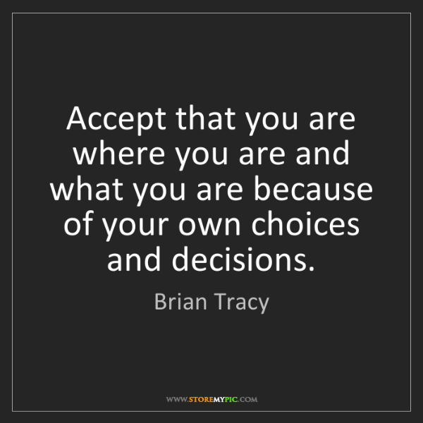 Brian Tracy: Accept that you are where you are and what you are because...