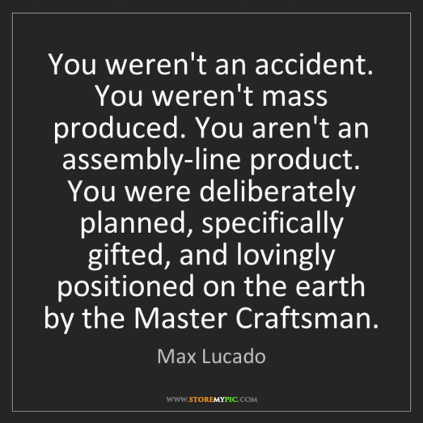 Max Lucado: You weren't an accident. You weren't mass produced. You...