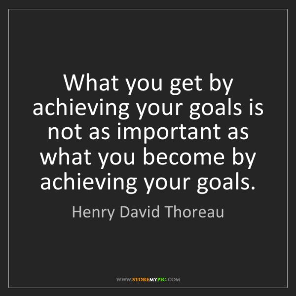 Henry David Thoreau: What you get by achieving your goals is not as important...