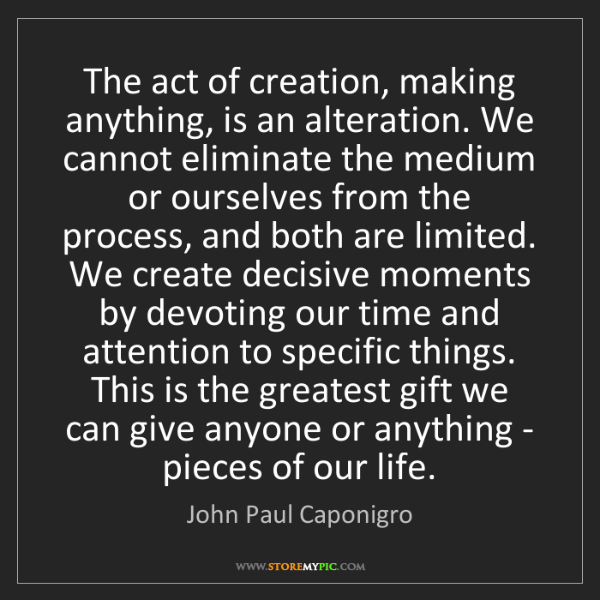 John Paul Caponigro: The act of creation, making anything, is an alteration....