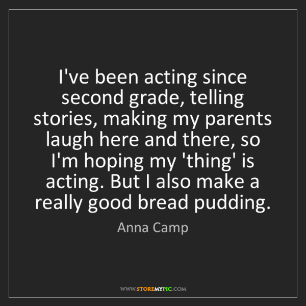 Anna Camp: I've been acting since second grade, telling stories,...