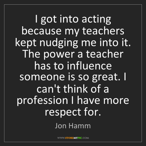 Jon Hamm: I got into acting because my teachers kept nudging me...