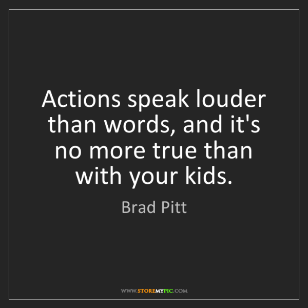 Brad Pitt: Actions speak louder than words, and it's no more true...
