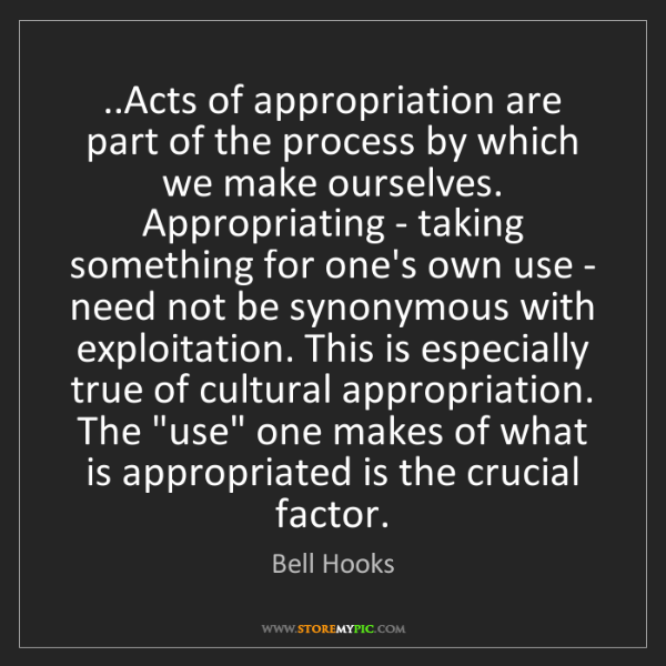 Bell Hooks: ..Acts of appropriation are part of the process by which...