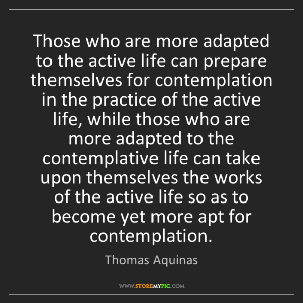 Thomas Aquinas: Those who are more adapted to the active life can prepare...