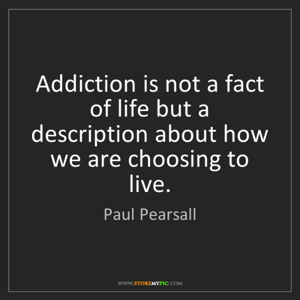 Paul Pearsall: Addiction is not a fact of life but a description about...
